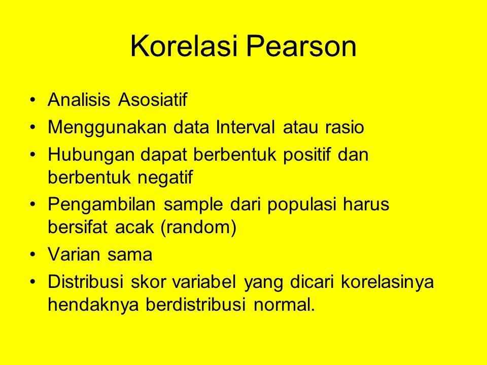 Korelasi Pearson •Analisis Asosiatif •Menggunakan data Interval atau rasio •Hubungan dapat berbentuk positif dan berbentuk negatif •Pengambilan sample dari populasi harus bersifat acak (random) •Varian sama •Distribusi skor variabel yang dicari korelasinya hendaknya berdistribusi normal.