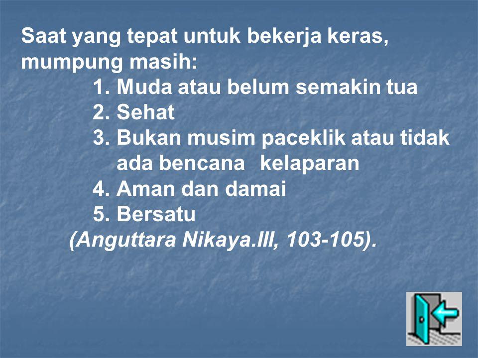 Saat yang tepat untuk bekerja keras, mumpung masih: 1.Muda atau belum semakin tua 2.Sehat 3.Bukan musim paceklik atau tidak ada bencanakelaparan 4.Aman dan damai 5.Bersatu (Anguttara Nikaya.III, 103-105).