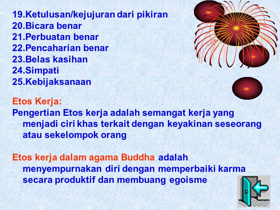 19.Ketulusan/kejujuran dari pikiran 20.Bicara benar 21.Perbuatan benar 22.Pencaharian benar 23.Belas kasihan 24.Simpati 25.Kebijaksanaan Etos Kerja: Pengertian Etos kerja adalah semangat kerja yang menjadi ciri khas terkait dengan keyakinan seseorang atau sekelompok orang Etos kerja dalam agama Buddha adalah menyempurnakan diri dengan memperbaiki karma secara produktif dan membuang egoisme