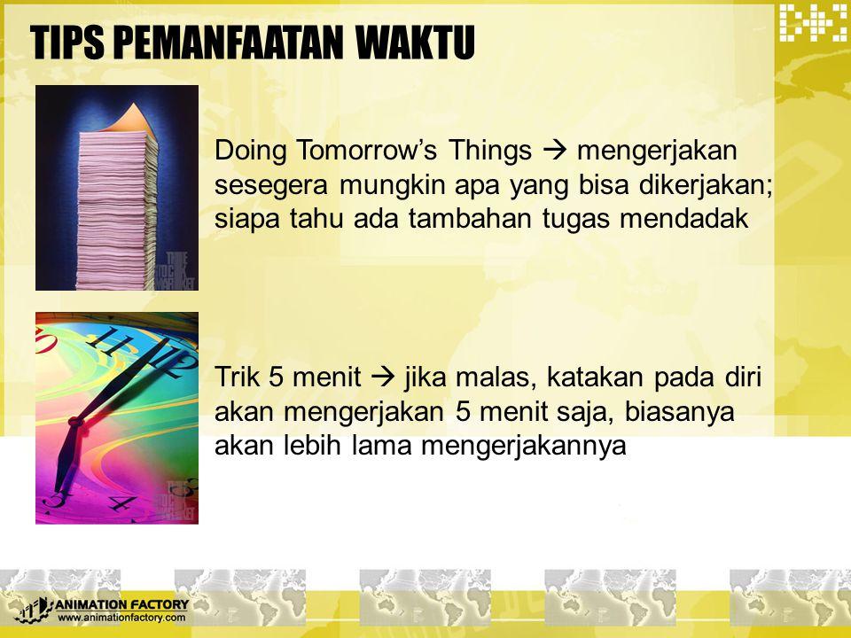 TIPS PEMANFAATAN WAKTU Doing Tomorrow's Things  mengerjakan sesegera mungkin apa yang bisa dikerjakan; siapa tahu ada tambahan tugas mendadak Trik 5
