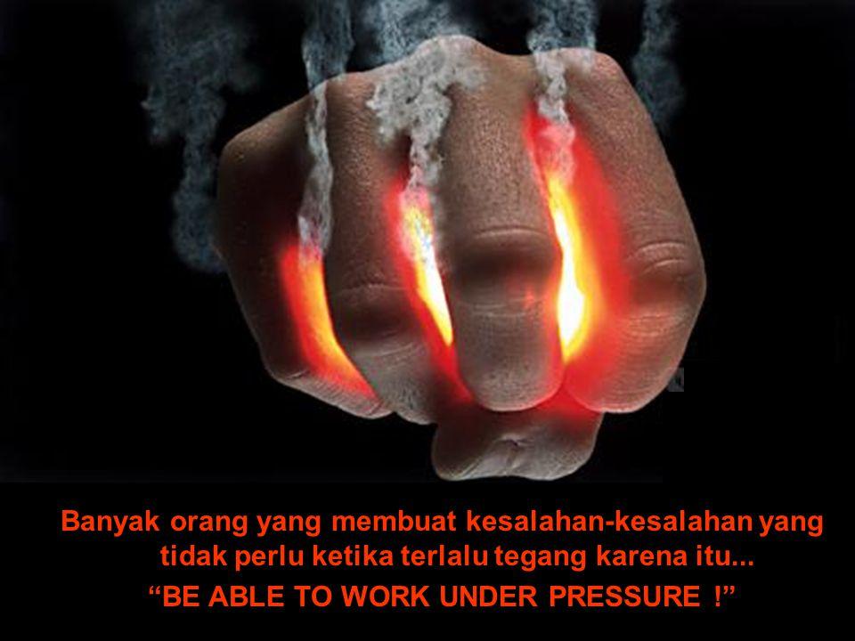"""Banyak orang yang membuat kesalahan-kesalahan yang tidak perlu ketika terlalu tegang karena itu... """"BE ABLE TO WORK UNDER PRESSURE !"""""""