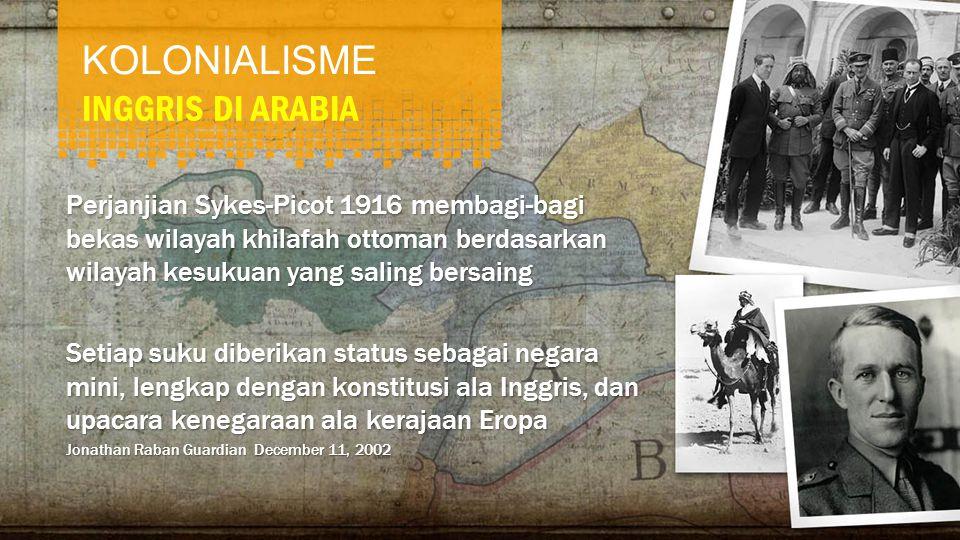 KOLONIALISME INGGRIS DI ARABIA Perjanjian Sykes-Picot 1916 membagi-bagi bekas wilayah khilafah ottoman berdasarkan wilayah kesukuan yang saling bersaing Setiap suku diberikan status sebagai negara mini, lengkap dengan konstitusi ala Inggris, dan upacara kenegaraan ala kerajaan Eropa Jonathan Raban Guardian December 11, 2002