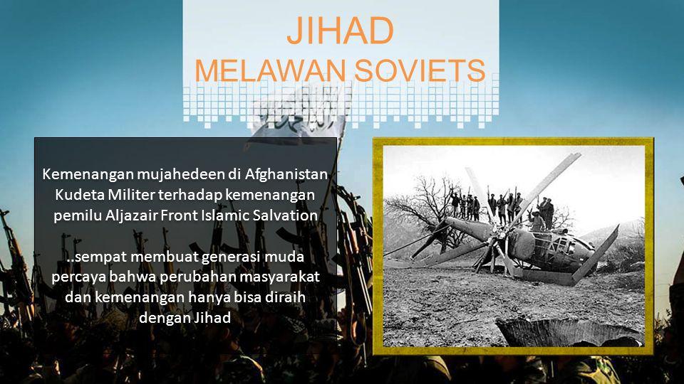 JIHAD MELAWAN SOVIETS Kemenangan mujahedeen di Afghanistan Kudeta Militer terhadap kemenangan pemilu Aljazair Front Islamic Salvation..sempat membuat