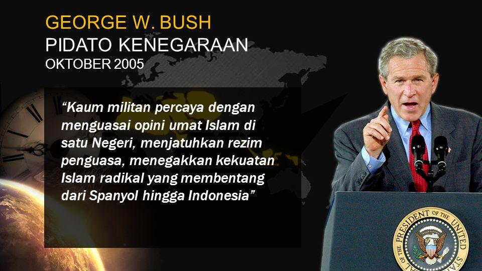 """GEORGE W. BUSH PIDATO KENEGARAAN OKTOBER 2005 """"Kaum militan percaya dengan menguasai opini umat Islam di satu Negeri, menjatuhkan rezim penguasa, mene"""