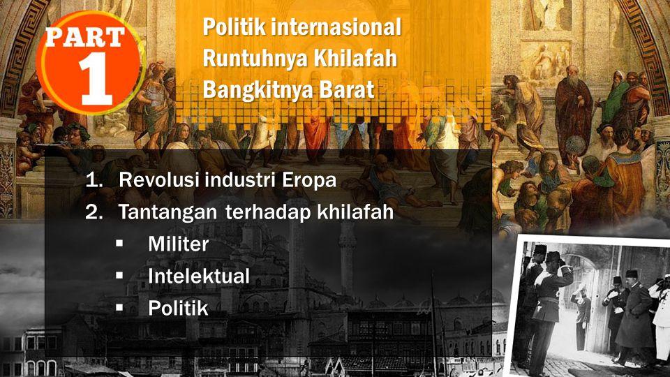 Politik internasional Runtuhnya Khilafah Bangkitnya Barat 1.Revolusi industri Eropa 2.Tantangan terhadap khilafah  Militer  Intelektual  Politik