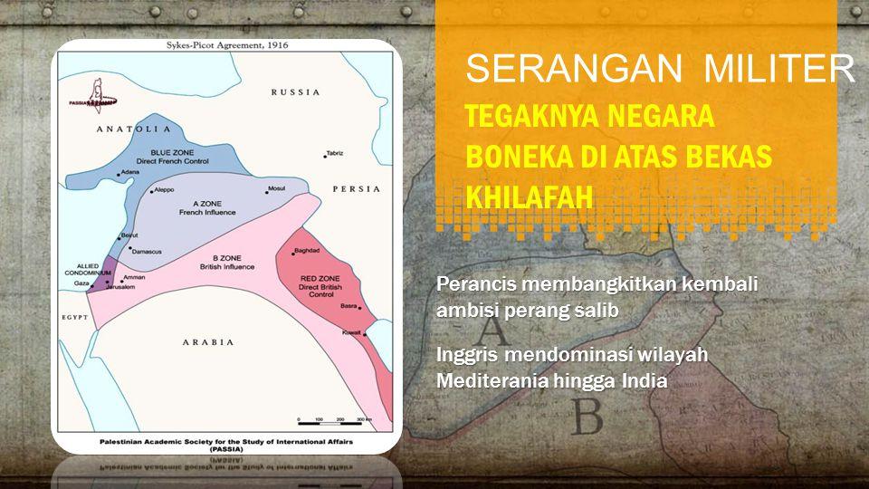 SERANGAN MILITER TEGAKNYA NEGARA BONEKA DI ATAS BEKAS KHILAFAH Perancis membangkitkan kembali ambisi perang salib Inggris mendominasi wilayah Mediterania hingga India