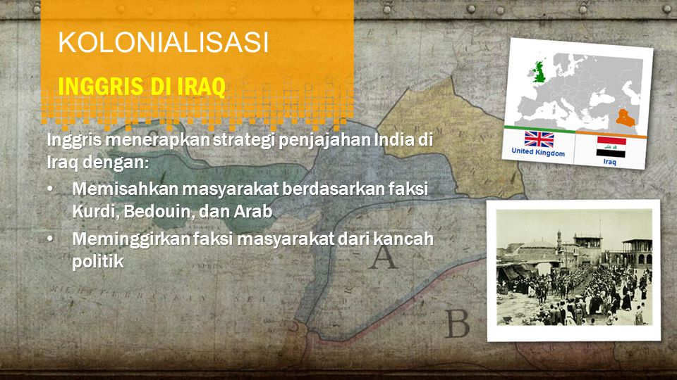 KOLONIALISASI INGGRIS DI IRAQ Inggris menerapkan strategi penjajahan India di Iraq dengan: • Memisahkan masyarakat berdasarkan faksi Kurdi, Bedouin, dan Arab • Meminggirkan faksi masyarakat dari kancah politik