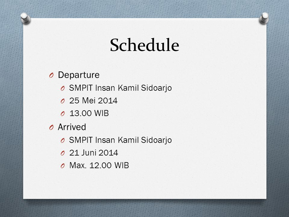 Schedule O Departure O SMPIT Insan Kamil Sidoarjo O 25 Mei 2014 O 13.00 WIB O Arrived O SMPIT Insan Kamil Sidoarjo O 21 Juni 2014 O Max.