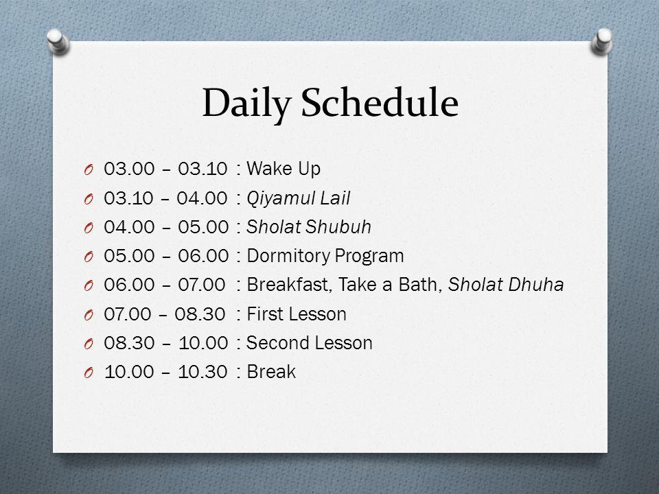 Daily Schedule O 03.00 – 03.10 : Wake Up O 03.10 – 04.00 : Qiyamul Lail O 04.00 – 05.00 : Sholat Shubuh O 05.00 – 06.00 : Dormitory Program O 06.00 – 07.00 : Breakfast, Take a Bath, Sholat Dhuha O 07.00 – 08.30 : First Lesson O 08.30 – 10.00 : Second Lesson O 10.00 – 10.30 : Break