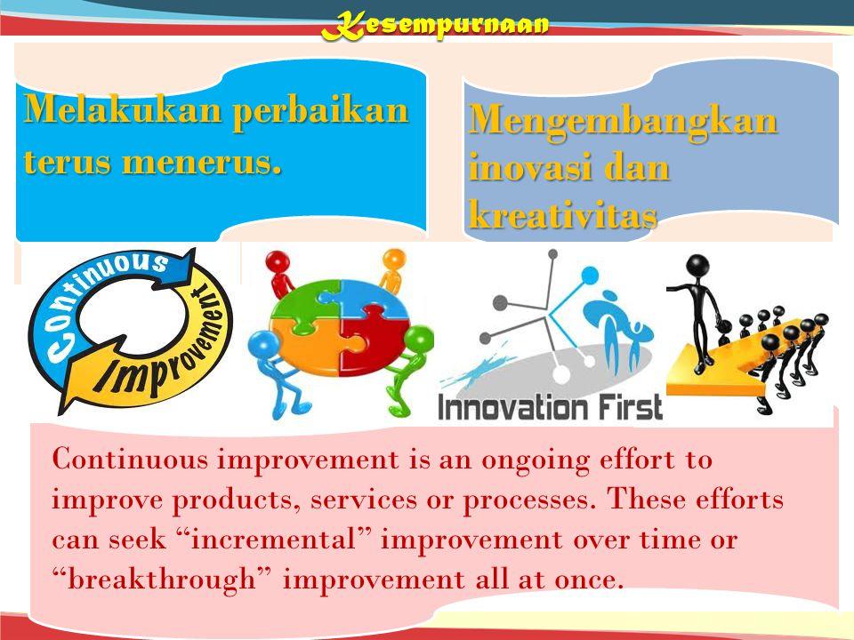 Kesempurnaan Melakukan perbaikan terus menerus. Mengembangkan inovasi dan kreativitas Mengembangkan inovasi dan kreativitas Continuous improvement is