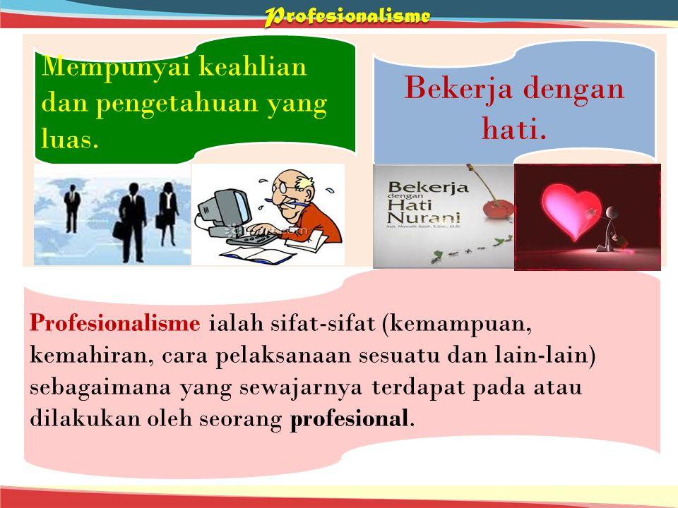 Profesionalisme Mempunyai keahlian dan pengetahuan yang luas. Bekerja dengan hati. Profesionalisme ialah sifat-sifat (kemampuan, kemahiran, cara pelak