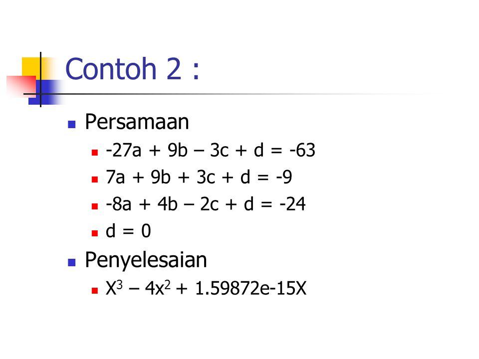 Contoh 2 :  Persamaan  -27a + 9b – 3c + d = -63  7a + 9b + 3c + d = -9  -8a + 4b – 2c + d = -24  d = 0  Penyelesaian  X 3 – 4x 2 + 1.59872e-15X