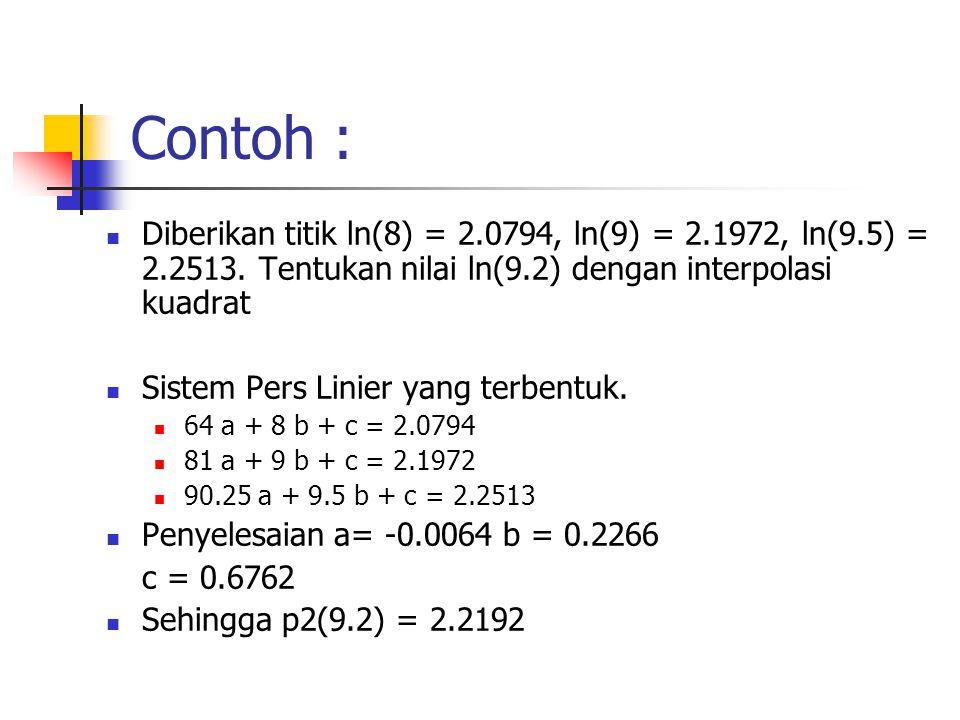 Contoh :  Diberikan titik ln(8) = 2.0794, ln(9) = 2.1972, ln(9.5) = 2.2513. Tentukan nilai ln(9.2) dengan interpolasi kuadrat  Sistem Pers Linier ya