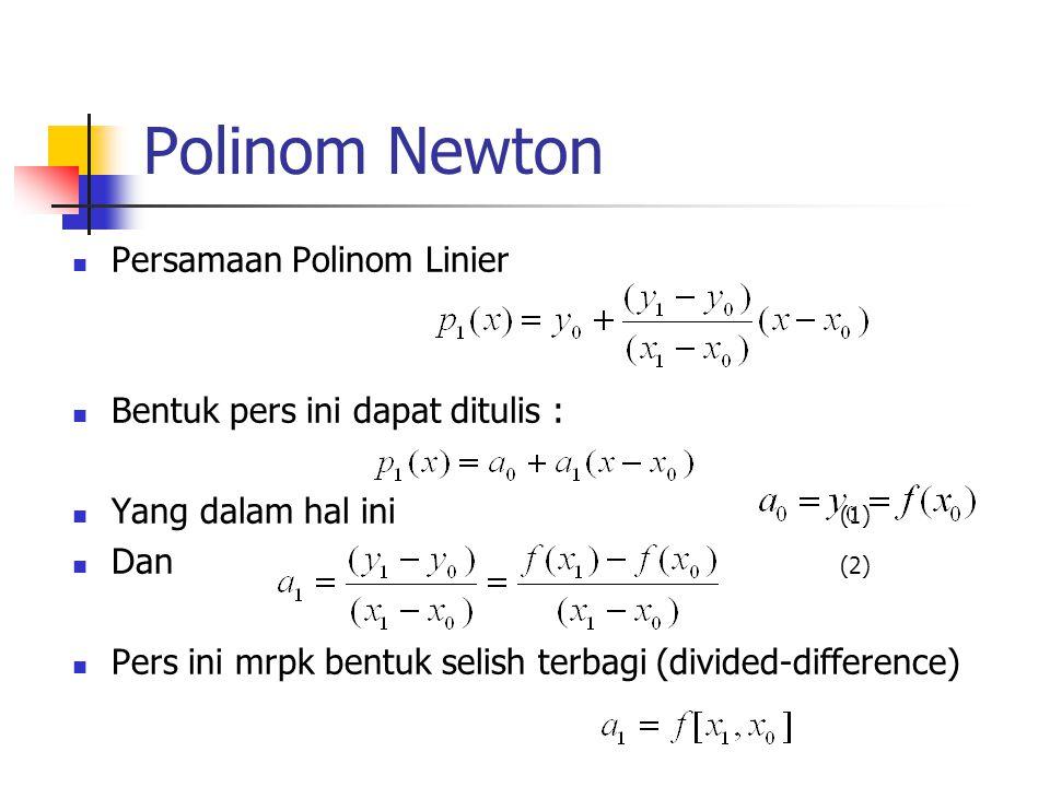 Polinom Newton  Persamaan Polinom Linier  Bentuk pers ini dapat ditulis :  Yang dalam hal ini (1)  Dan (2)  Pers ini mrpk bentuk selish terbagi (