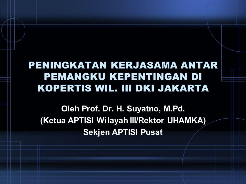 PENINGKATAN KERJASAMA ANTAR PEMANGKU KEPENTINGAN DI KOPERTIS WIL. III DKI JAKARTA Oleh Prof. Dr. H. Suyatno, M.Pd. (Ketua APTISI Wilayah III/Rektor UH