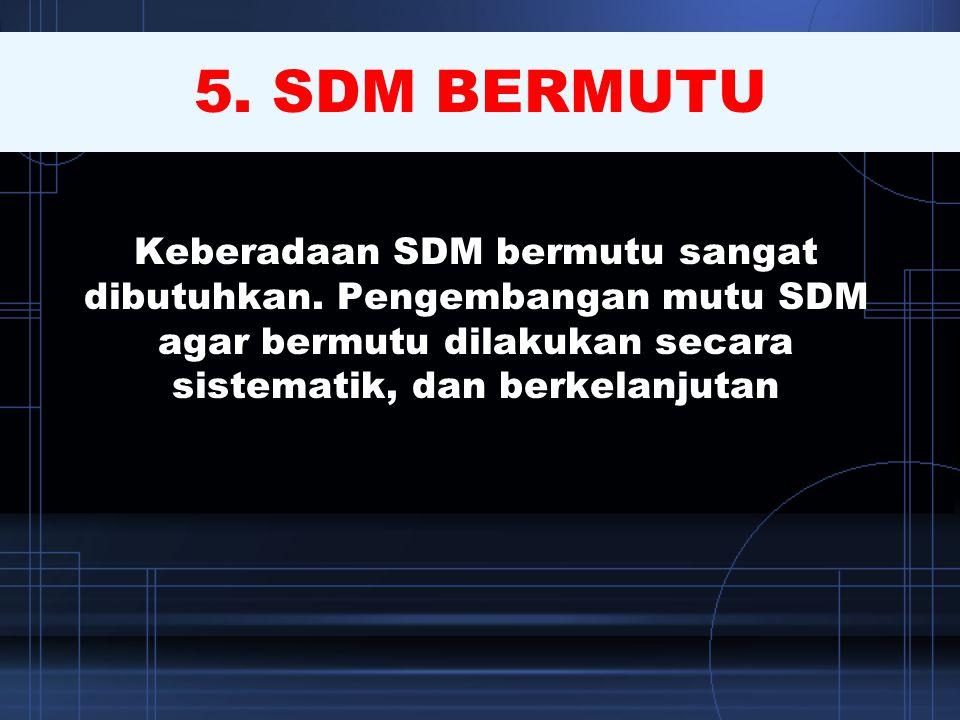5. SDM BERMUTU Keberadaan SDM bermutu sangat dibutuhkan. Pengembangan mutu SDM agar bermutu dilakukan secara sistematik, dan berkelanjutan