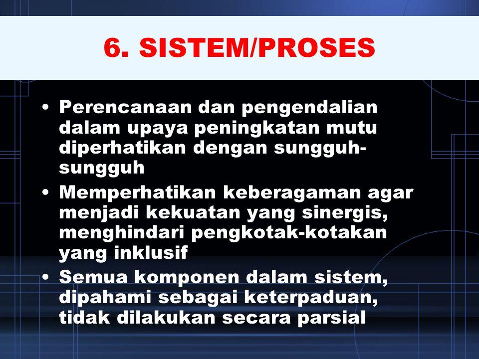 6. SISTEM/PROSES •Perencanaan dan pengendalian dalam upaya peningkatan mutu diperhatikan dengan sungguh- sungguh •Memperhatikan keberagaman agar menja