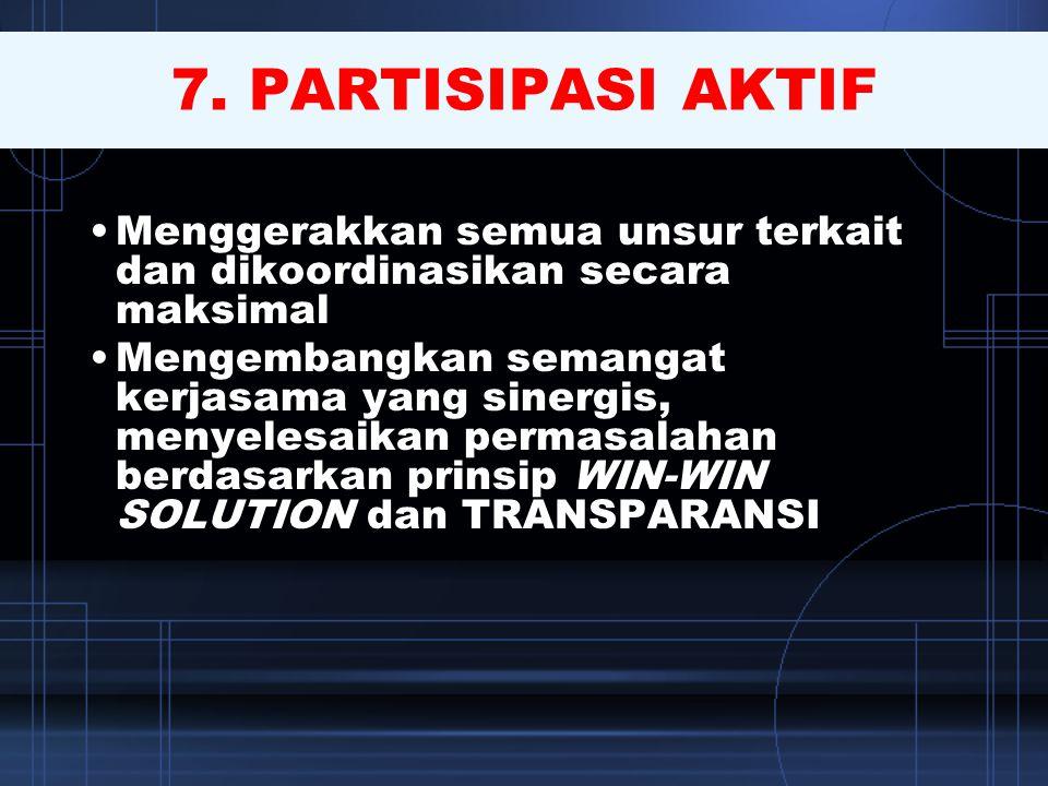 7. PARTISIPASI AKTIF •Menggerakkan semua unsur terkait dan dikoordinasikan secara maksimal •Mengembangkan semangat kerjasama yang sinergis, menyelesai