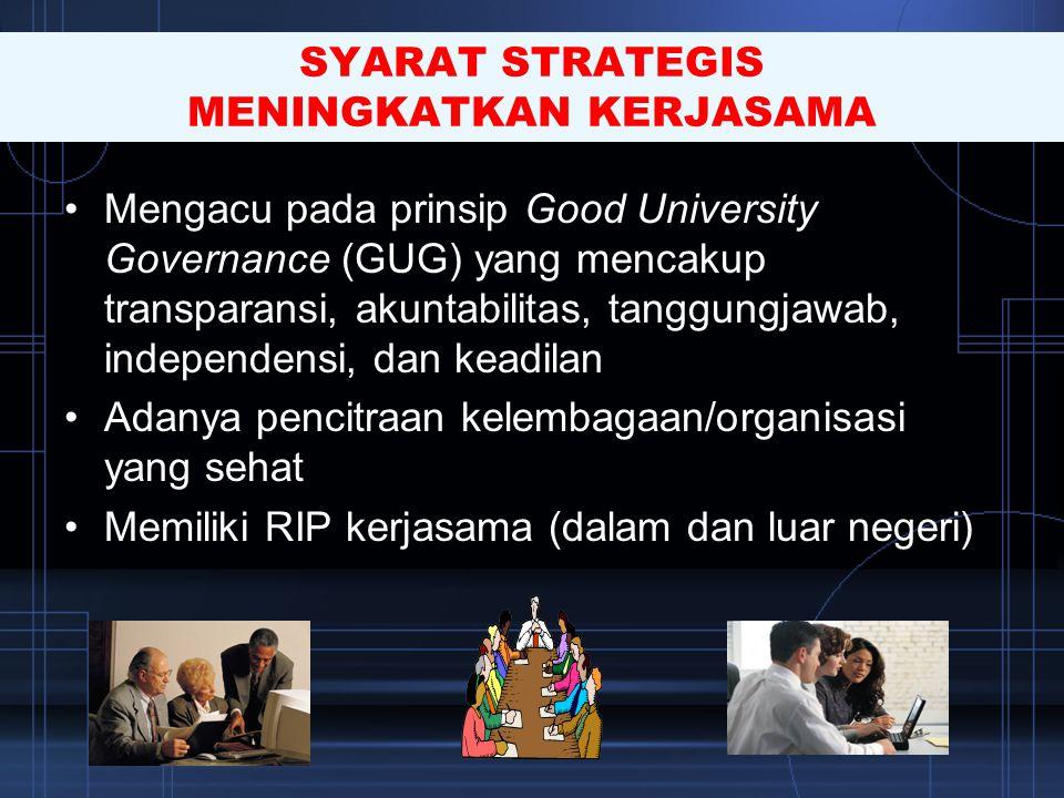 SYARAT STRATEGIS MENINGKATKAN KERJASAMA •Mengacu pada prinsip Good University Governance (GUG) yang mencakup transparansi, akuntabilitas, tanggungjawa