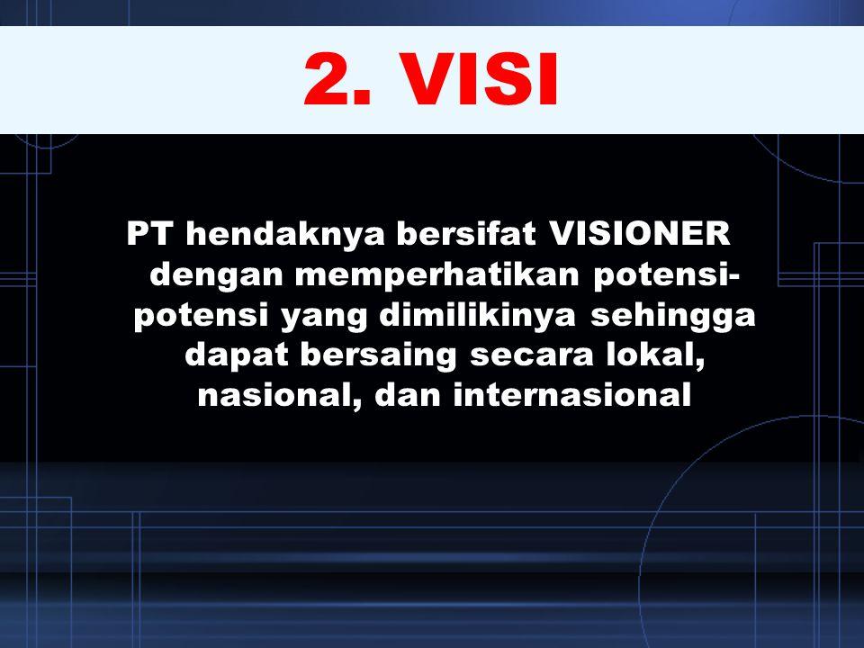 2. VISI PT hendaknya bersifat VISIONER dengan memperhatikan potensi- potensi yang dimilikinya sehingga dapat bersaing secara lokal, nasional, dan inte