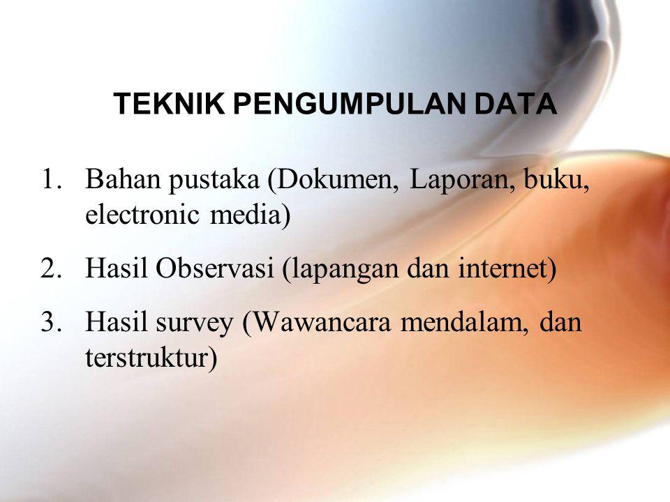 TEKNIK PENGUMPULAN DATA 1.Bahan pustaka (Dokumen, Laporan, buku, electronic media) 2.Hasil Observasi (lapangan dan internet) 3.Hasil survey (Wawancara