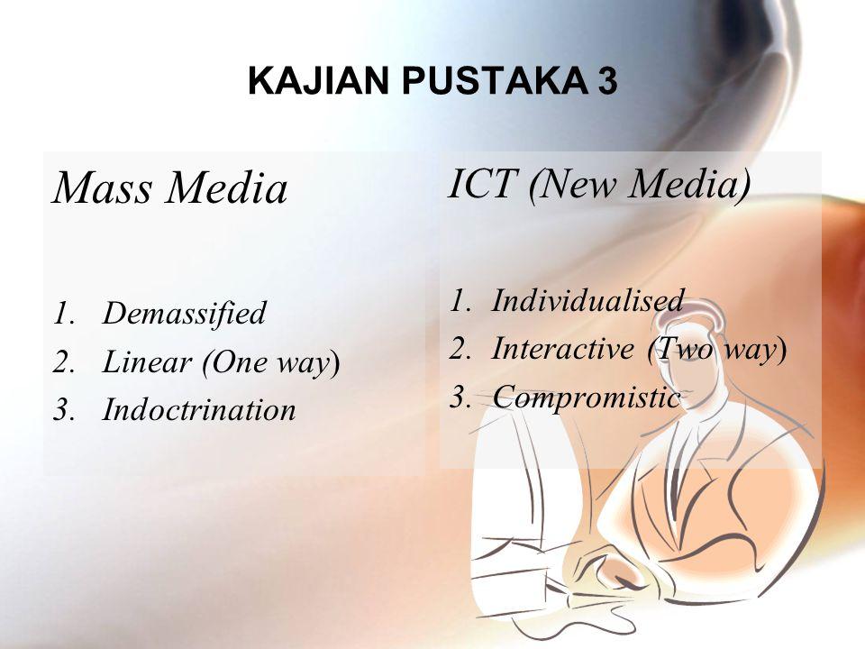 KAJIAN PUSTAKA 3 Mass Media 1.Demassified 2.Linear (One way) 3.Indoctrination ICT (New Media) 1.Individualised 2.Interactive (Two way) 3.Compromistic