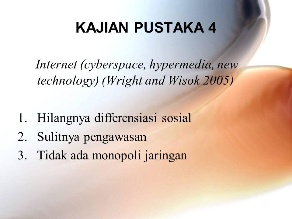KAJIAN PUSTAKA 4 Internet (cyberspace, hypermedia, new technology) (Wright and Wisok 2005) 1.Hilangnya differensiasi sosial 2.Sulitnya pengawasan 3.Ti