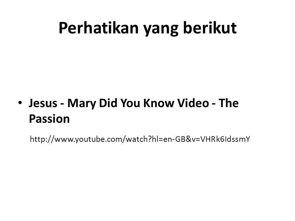 Perhatikan yang berikut • Jesus - Mary Did You Know Video - The Passion http://www.youtube.com/watch hl=en-GB&v=VHRk6IdssmY