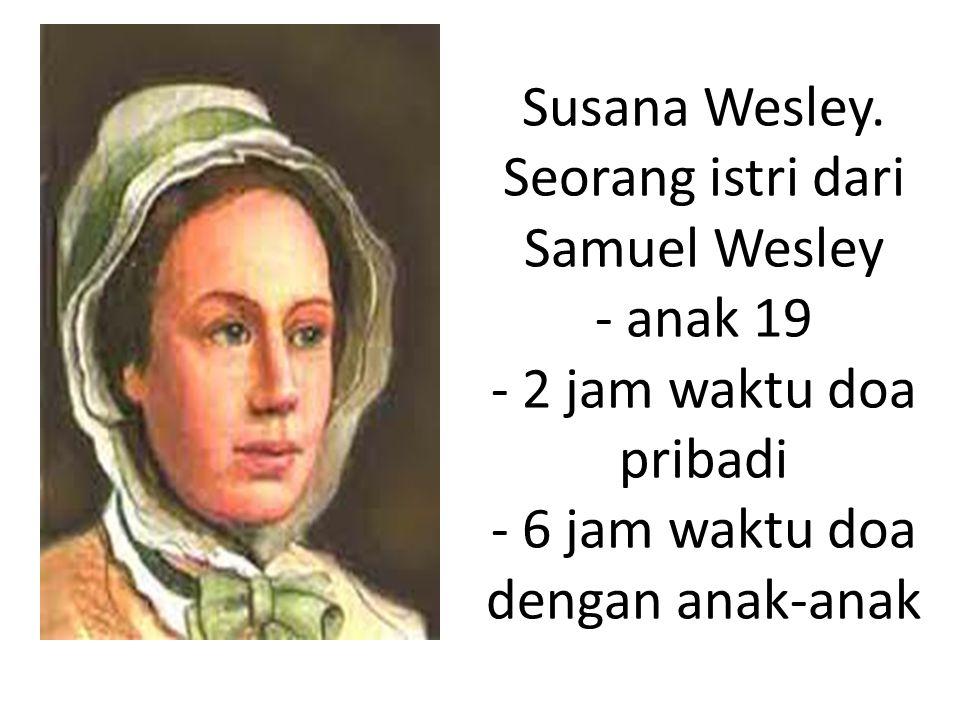 Susana Wesley. Seorang istri dari Samuel Wesley - anak 19 - 2 jam waktu doa pribadi - 6 jam waktu doa dengan anak-anak