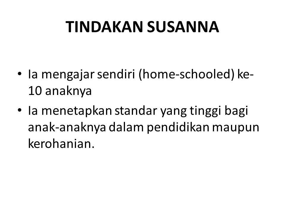 TINDAKAN SUSANNA • Ia mengajar sendiri (home-schooled) ke- 10 anaknya • Ia menetapkan standar yang tinggi bagi anak-anaknya dalam pendidikan maupun ke