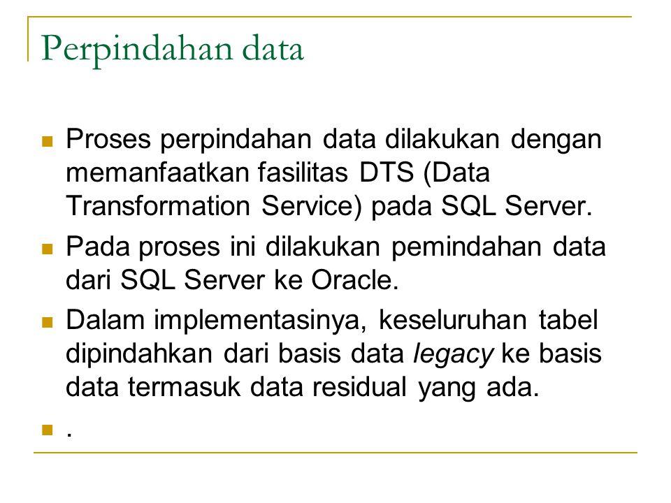 Perpindahan data  Proses perpindahan data dilakukan dengan memanfaatkan fasilitas DTS (Data Transformation Service) pada SQL Server.