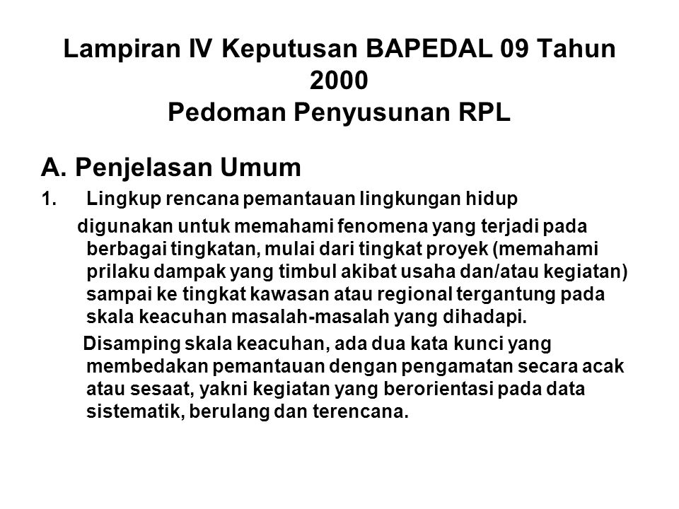 Lampiran IV Keputusan BAPEDAL 09 Tahun 2000 Pedoman Penyusunan RPL A. Penjelasan Umum 1.Lingkup rencana pemantauan lingkungan hidup digunakan untuk me