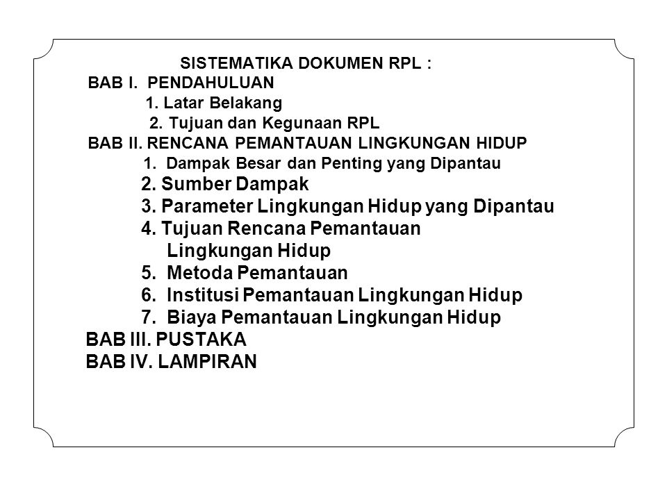 SISTEMATIKA DOKUMEN RPL : BAB I. PENDAHULUAN 1. Latar Belakang 2. Tujuan dan Kegunaan RPL BAB II. RENCANA PEMANTAUAN LINGKUNGAN HIDUP 1. Dampak Besar