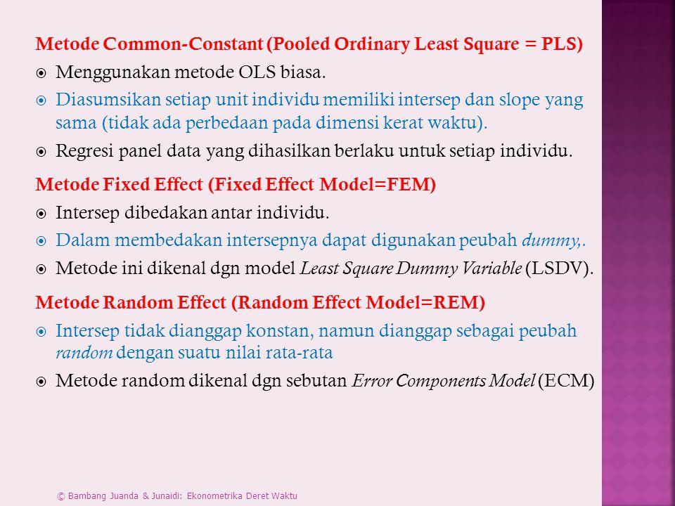 Metode Common-Constant (Pooled Ordinary Least Square = PLS)  Menggunakan metode OLS biasa.  Diasumsikan setiap unit individu memiliki intersep dan s