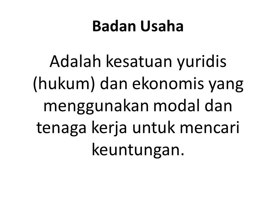 Badan Usaha Adalah kesatuan yuridis (hukum) dan ekonomis yang menggunakan modal dan tenaga kerja untuk mencari keuntungan.