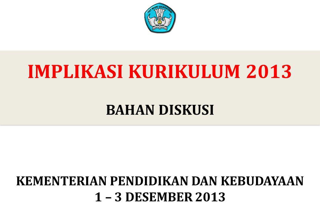 0 IMPLIKASI KURIKULUM 2013 BAHAN DISKUSI 0 KEMENTERIAN PENDIDIKAN DAN KEBUDAYAAN 1 – 3 DESEMBER 2013