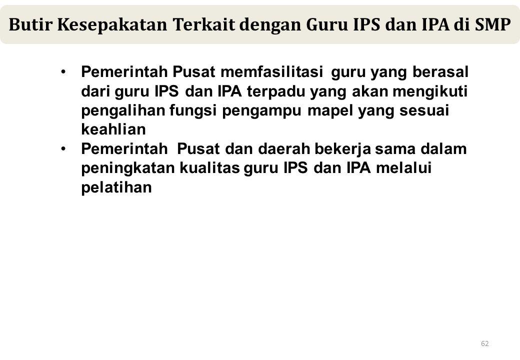 62 Butir Kesepakatan Terkait dengan Guru IPS dan IPA di SMP •Pemerintah Pusat memfasilitasi guru yang berasal dari guru IPS dan IPA terpadu yang akan