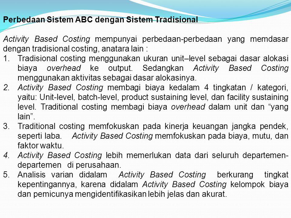 Perbedaan Sistem ABC dengan Sistem Tradisional Activity Based Costing mempunyai perbedaan-perbedaan yang memdasar dengan tradisional costing, anatara
