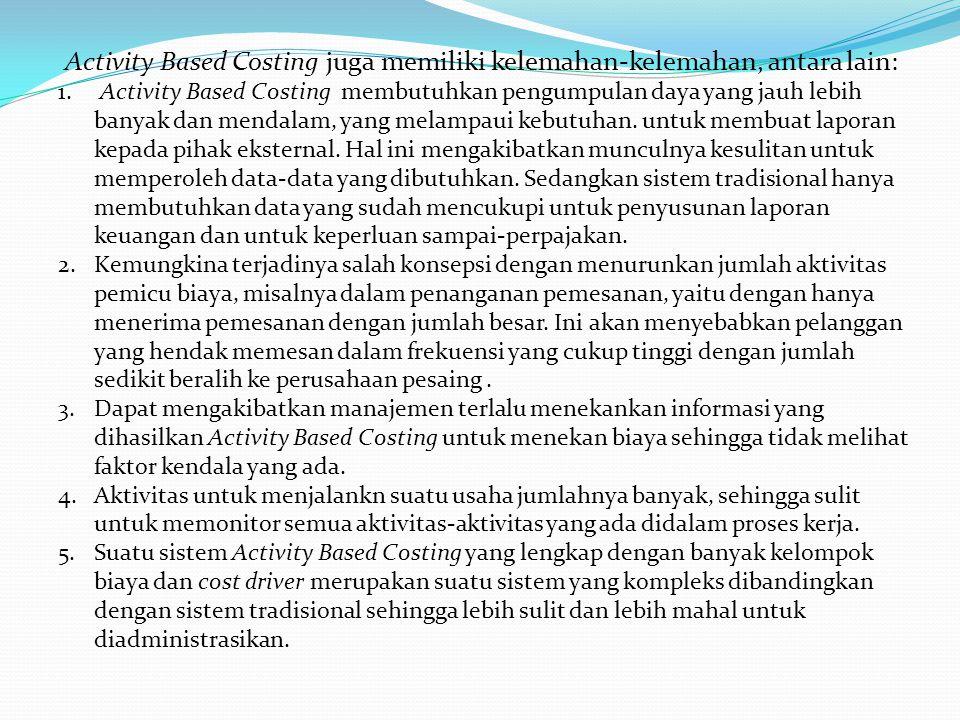Activity Based Costing juga memiliki kelemahan-kelemahan, antara lain: 1. Activity Based Costing membutuhkan pengumpulan daya yang jauh lebih banyak d