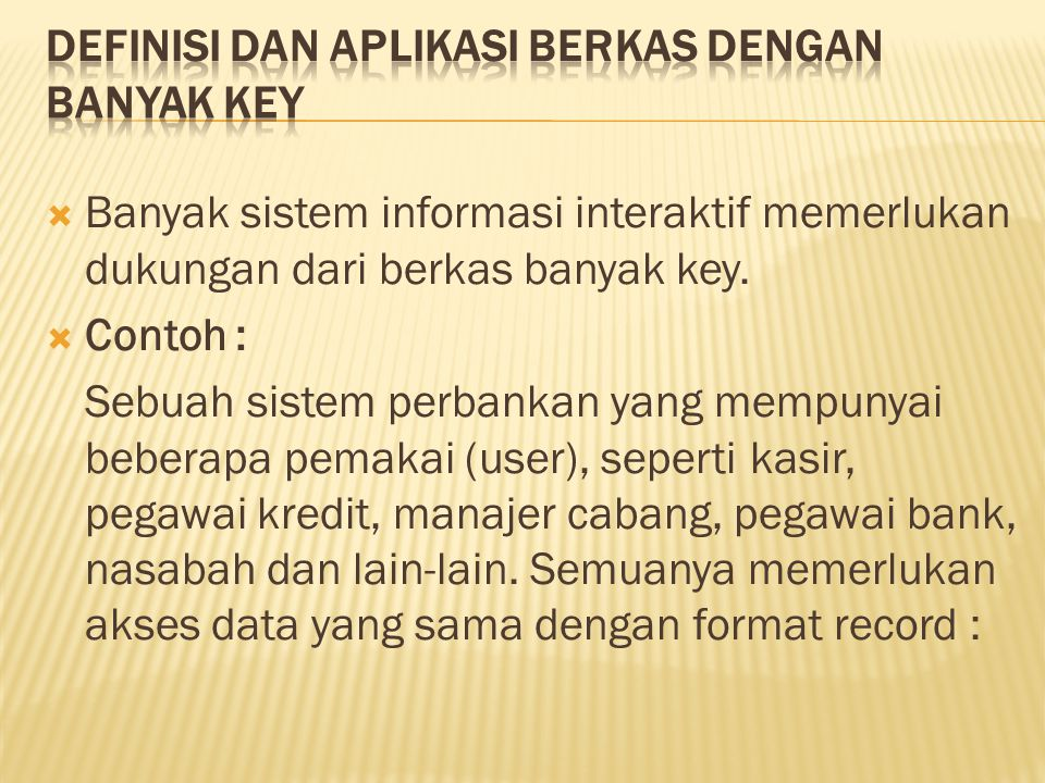 Banyak sistem informasi interaktif memerlukan dukungan dari berkas banyak key.  Contoh : Sebuah sistem perbankan yang mempunyai beberapa pemakai (u