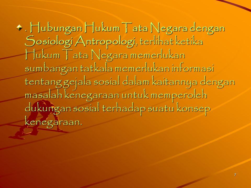 . Hubungan Hukum Tata Negara dengan Sosiologi Antropologi, terlihat ketika Hukum Tata Negara memerlukan sumbangan tatkala memerlukan informasi tentang