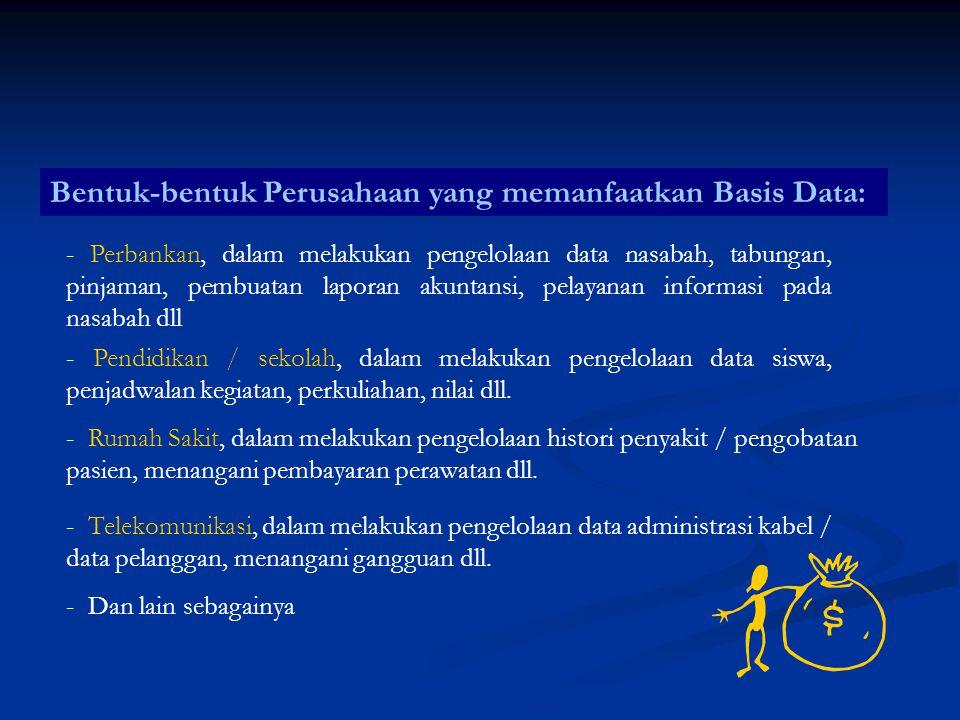 Bentuk-bentuk Perusahaan yang memanfaatkan Basis Data: - Perbankan, dalam melakukan pengelolaan data nasabah, tabungan, pinjaman, pembuatan laporan ak