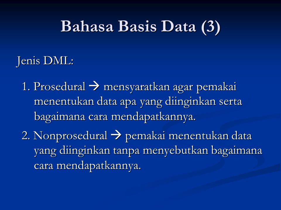 Bahasa Basis Data (3) Jenis DML: 2. Nonprosedural  pemakai menentukan data yang diinginkan tanpa menyebutkan bagaimana cara mendapatkannya. 1. Prosed