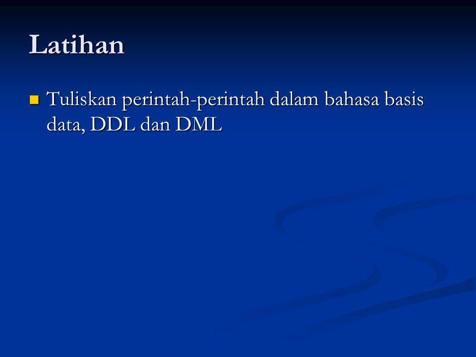 Latihan  Tuliskan perintah-perintah dalam bahasa basis data, DDL dan DML