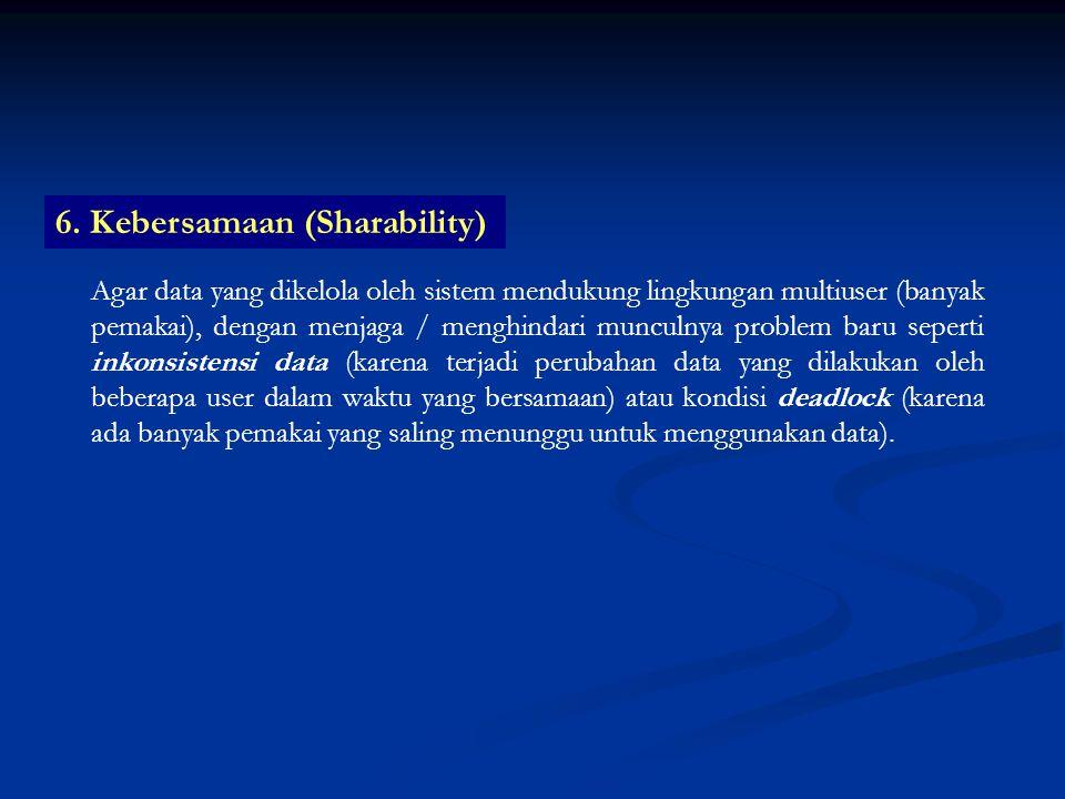 6. Kebersamaan (Sharability) Agar data yang dikelola oleh sistem mendukung lingkungan multiuser (banyak pemakai), dengan menjaga / menghindari munculn
