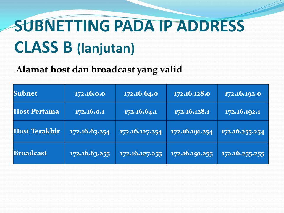 SUBNETTING PADA IP ADDRESS CLASS B (lanjutan) Subnet172.16.0.0172.16.64.0172.16.128.0172.16.192.0 Host Pertama172.16.0.1172.16.64.1172.16.128.1172.16.192.1 Host Terakhir172.16.63.254172.16.127.254172.16.191.254172.16.255.254 Broadcast172.16.63.255172.16.127.255172.16.191.255172.16.255.255 Alamat host dan broadcast yang valid