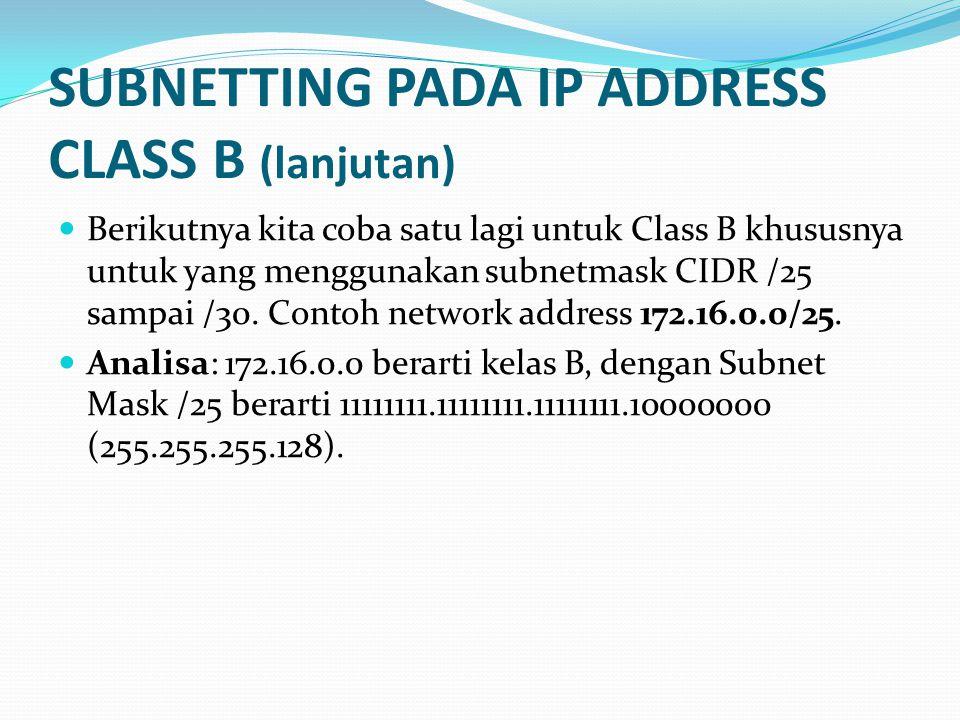 SUBNETTING PADA IP ADDRESS CLASS B (lanjutan)  Berikutnya kita coba satu lagi untuk Class B khususnya untuk yang menggunakan subnetmask CIDR /25 sampai /30.