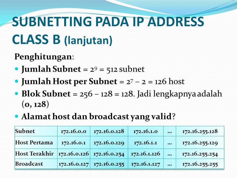 SUBNETTING PADA IP ADDRESS CLASS B (lanjutan) Penghitungan:  Jumlah Subnet = 2 9 = 512 subnet  Jumlah Host per Subnet = 2 7 – 2 = 126 host  Blok Subnet = 256 – 128 = 128.