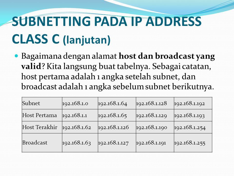 SUBNETTING PADA IP ADDRESS CLASS A (lanjutan) Subnet10.0.0.010.1.0.0…10.254.0.010.255.0.0 Host Pertama 10.0.0.110.1.0.1…10.254.0.110.255.0.1 Host Terakhir10.0.255.25410.1.255.254…10.254.255.25410.255.255.254 Broadcast10.0.255.25510.1.255.255…10.254.255.25510.255.255.255