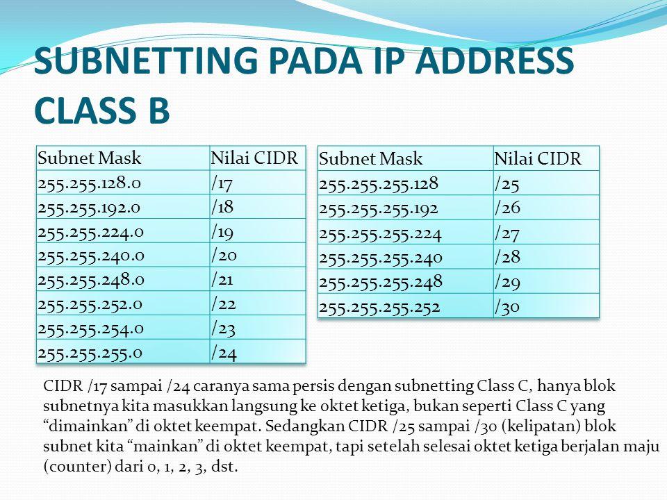 SUBNETTING PADA IP ADDRESS CLASS B CIDR /17 sampai /24 caranya sama persis dengan subnetting Class C, hanya blok subnetnya kita masukkan langsung ke oktet ketiga, bukan seperti Class C yang dimainkan di oktet keempat.